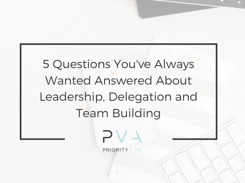 5 Questions You've Always Wanted Answered About Leadership, Delegation and Team Building